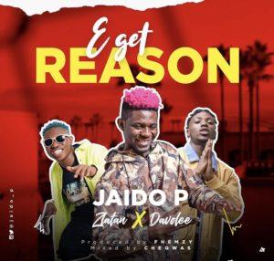 Jaido P – E Get Reason ft Zlatan Ibile & Davolee