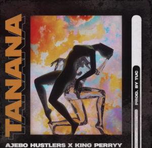 Ajebo hustlers – Tanana ft King Perryy