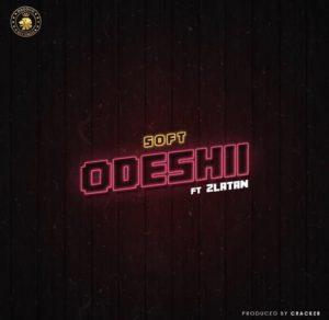 Soft ft Zlatan Ibile – Odeshi