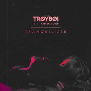 Troyboi – Tranquilizer Ft. Adekunle Gold