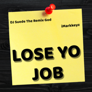 iMarkkeyz x DJ Suede The Remix God – Lose Yo Job