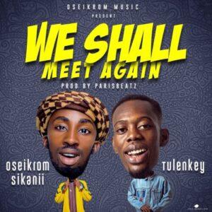 Oseikrom Sikanii Ft Tulenkey – We Shall Meet Again